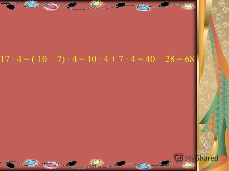 17 4 = ( 10 + 7) 4 = 10 4 + 7 4 = 40 + 28 = 68