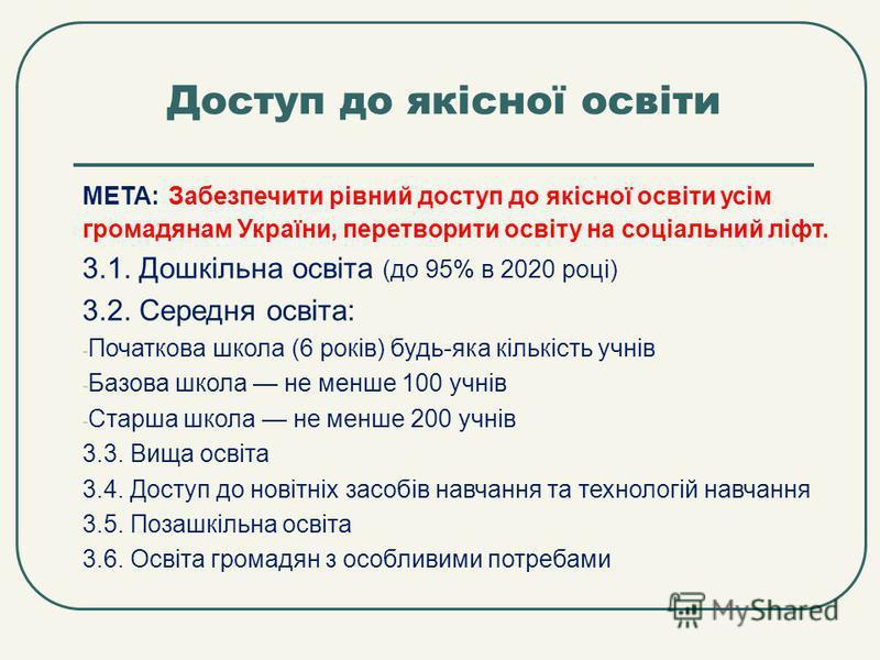 Доступ до якісної освіти МЕТА: Забезпечити рівний доступ до якісної освіти усім громадянам України, перетворити освіту на соціальний ліфт. 3.1. Дошкільна освіта (до 95% в 2020 році) 3.2. Середня освіта: - Початкова школа (6 років) будь-яка кількість