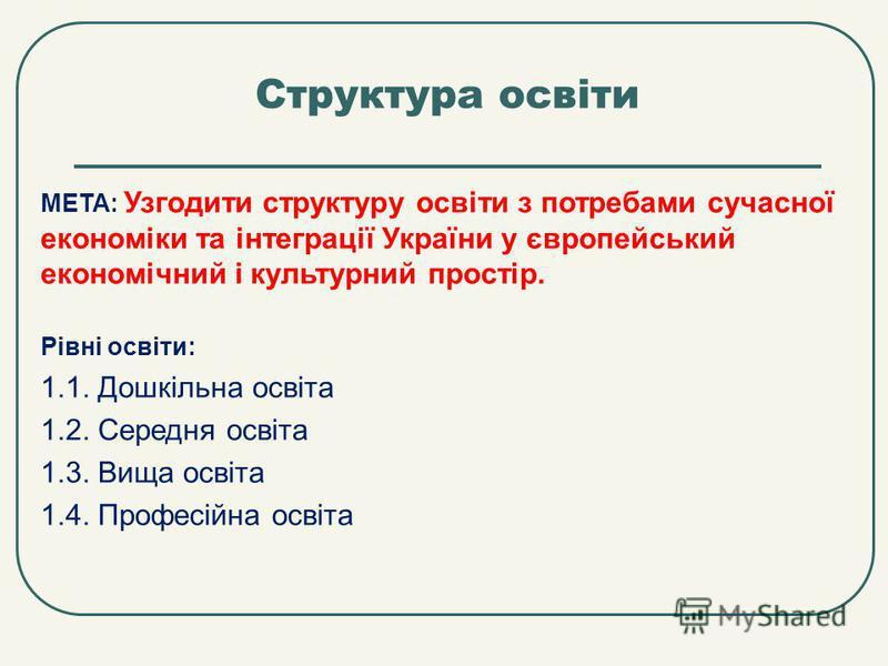 Структура освіти МЕТА: Узгодити структуру освіти з потребами сучасної економіки та інтеграції України у європейський економічний і культурний простір. Рівні освіти: 1.1. Дошкільна освіта 1.2. Середня освіта 1.3. Вища освіта 1.4. Професійна освіта