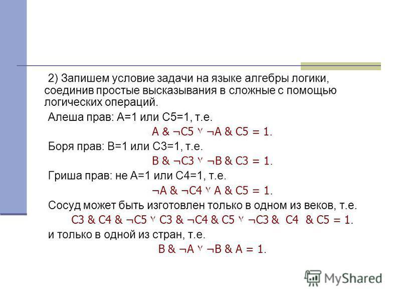 2) Запишем условие задачи на языке алгебры логики, соединив простые высказывания в сложные с помощью логических операций. Алеша прав: А=1 или С5=1, т.е. А & ¬С5۷ ¬А & С5 = 1. Боря прав: В=1 или С3=1, т.е. В & ¬С3۷ ¬В & С3 = 1. Гриша прав: не А=1 или