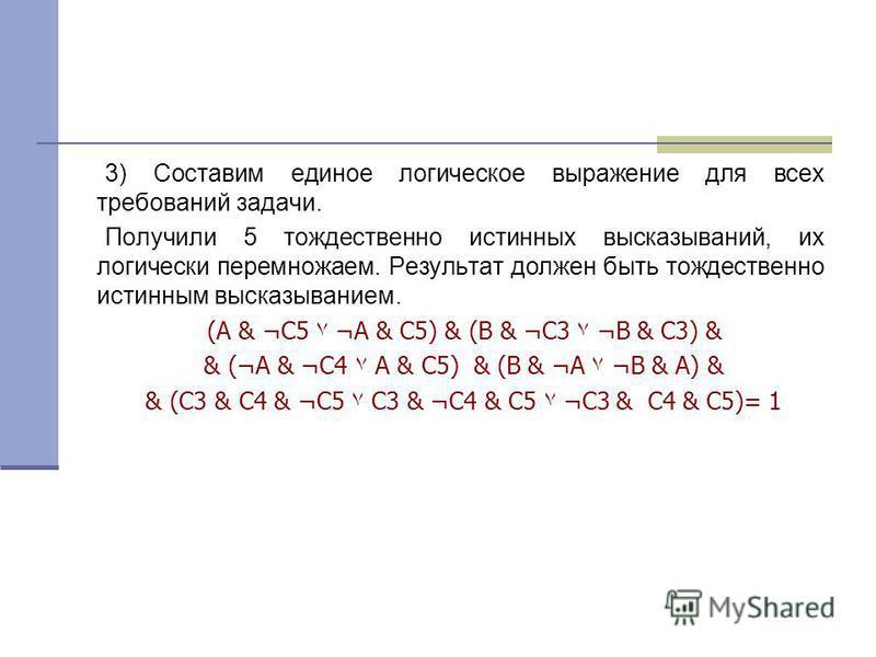 3) Составим единое логическое выражение для всех требований задачи. Получили 5 тождественно истинных высказываний, их логически перемножаем. Результат должен быть тождественно истинным высказыванием. (А & ¬С5۷ ¬А & С5) & (В & ¬С3۷ ¬В & С3) & & (¬А &