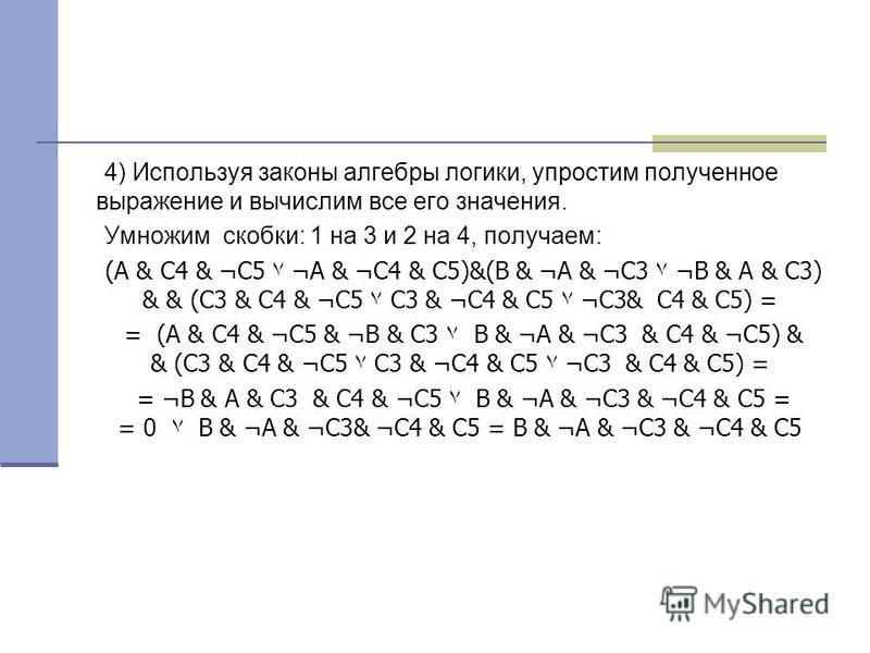4) Используя законы алгебры логики, упростим полученное выражение и вычислим все его значения. Умножим скобки: 1 на 3 и 2 на 4, получаем: (А & С4 & ¬С5۷ ¬А & ¬С4 & С5)&(В &¬А & ¬С3۷ ¬В & А & С3) & & (С3 & С4 & ¬С5۷ С3 & ¬С4 & С5۷ ¬С3 & С4 &С5) = = (А