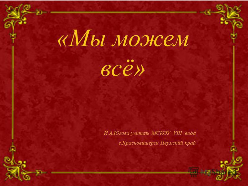 «Мы можем всё» И.А.Югова учитель МСКОУ VIII вида г.Красновишерск Пермский край