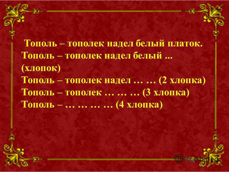 Тополь – тополек надел белый платок. Тополь – тополек надел белый... (хлопок) Тополь – тополек надел … … (2 хлопка) Тополь – тополек … … … (3 хлопка) Тополь – … … … … (4 хлопка)