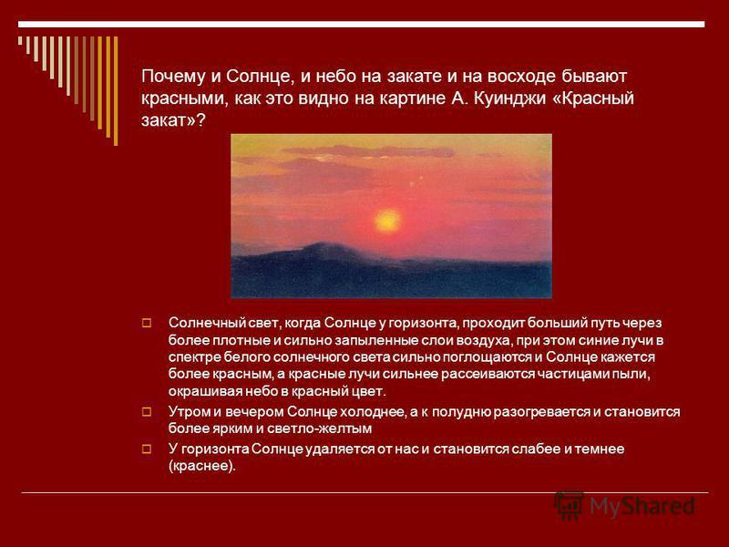 Почему и Солнце, и небо на закате и на восходе бывают красными, как это видно на картине А. Куинджи «Красный закат»? Солнечный свет, когда Солнце у горизонта, проходит больший путь через более плотные и сильно запыленные слои воздуха, при этом синие