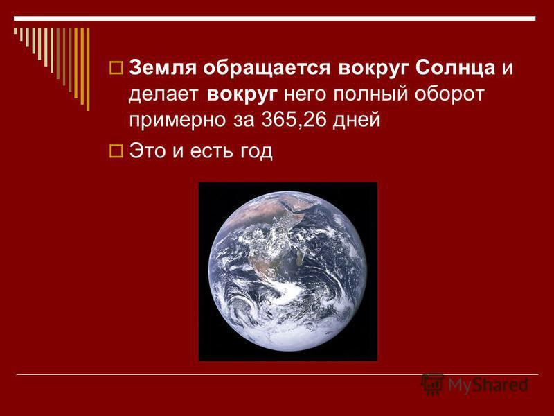 Земля обращается вокруг Солнца и делает вокруг него полный оборот примерно за 365,26 дней Это и есть год