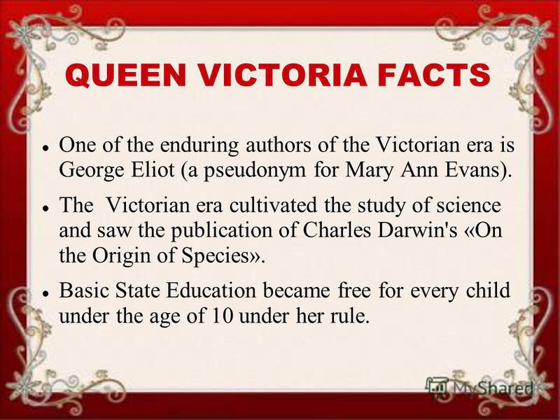 QUEEN VICTORIA FACTS One of the enduring authors of the Victorian era is George Eliot (a pseudonym for Mary Ann Evans). The Victorian era cultivated the study of science and saw the publication of Charles Darwin's «On the Origin of Species». Basic St