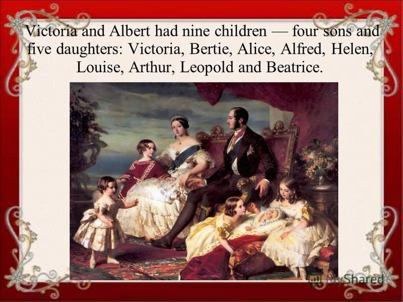 Victoria and Albert had nine children four sons and five daughters: Victoria, Bertie, Alice, Alfred, Helen, Louise, Arthur, Leopold and Beatrice.