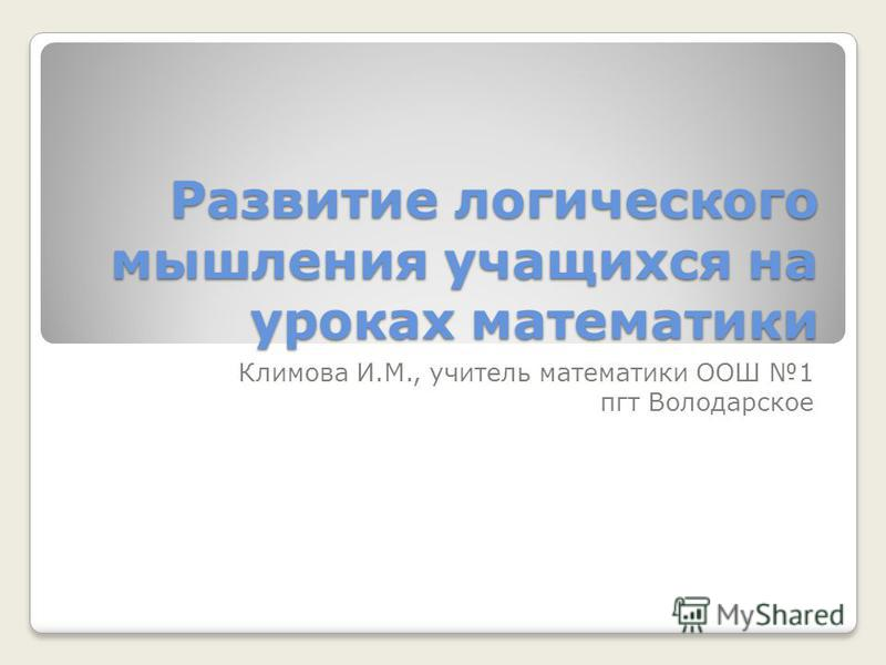 Развитие логического мышления учащихся на уроках математики Климова И.М., учитель математики ООШ 1 пгт Володарское