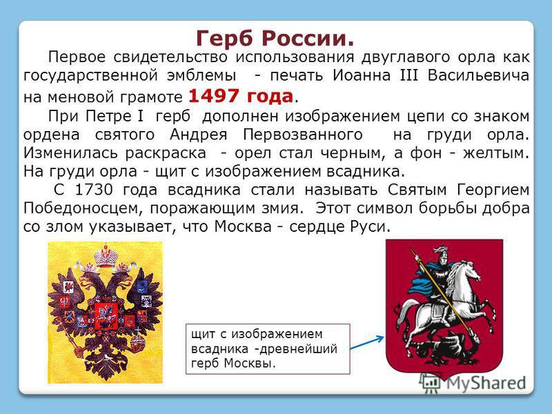 Первое свидетельство использования двуглавого орла как государственной эмблемы - печать Иоанна III Васильевича на меновой грамоте 1497 года. При Петре I герб дополнен изображением цепи со знаком ордена святого Андрея Первозванного на груди орла. Изме