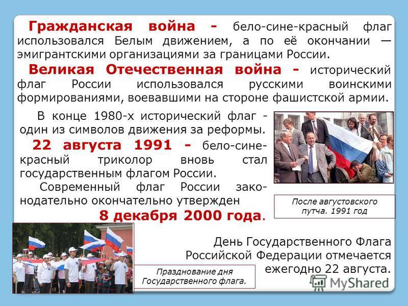 В конце 1980-х исторический флаг - один из символов движения за реформы. 22 августа 1991 - бело-сине- красный триколор вновь стал государственным флагом России. Современный флаг России законодательно окончательно утвержден 8 декабря 2000 года. Гражда