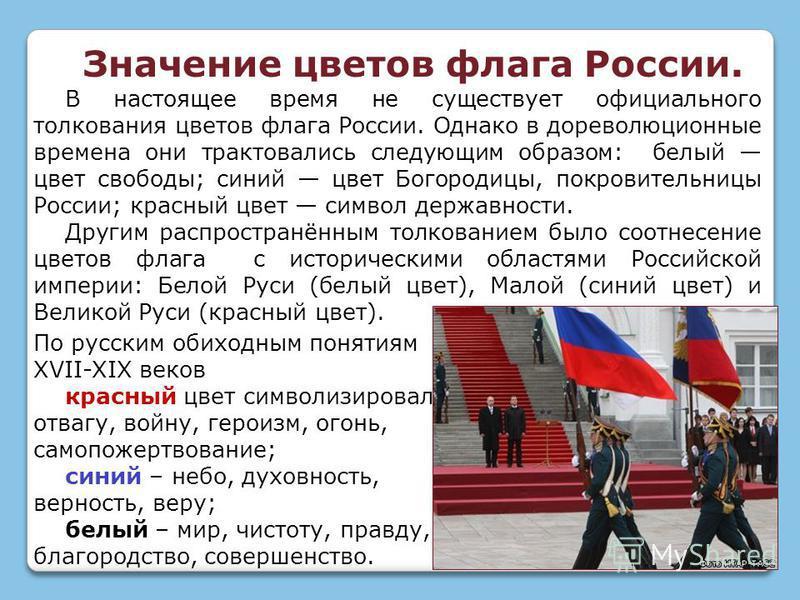 В настоящее время не существует официального толкования цветов флага России. Однако в дореволюционные времена они трактовались следующим образом: белый цвет свободы; синий цвет Богородицы, покровительницы России; красный цвет символ державности. Друг