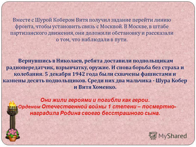 Вернувшись в Николаев, ребята доставили подпольщикам радиопередатчик, взрывчатку, оружие. И снова борьба без страха и колебания. 5 декабря 1942 года были схвачены фашистами и казнены десять подпольщиков. Среди них два мальчика - Шура Кобер и Витя Хом