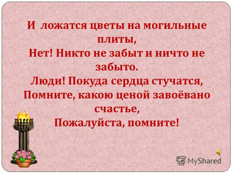 И ложатся цветы на могильные плиты, Нет ! Никто не забыт и ничто не забыто. Люди ! Покуда сердца стучатся, Помните, какою ценой завоёвано счастье, Пожалуйста, помните !