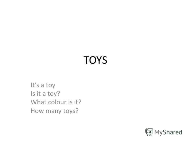 TOYS Its a toy Is it a toy? What colour is it? How many toys?