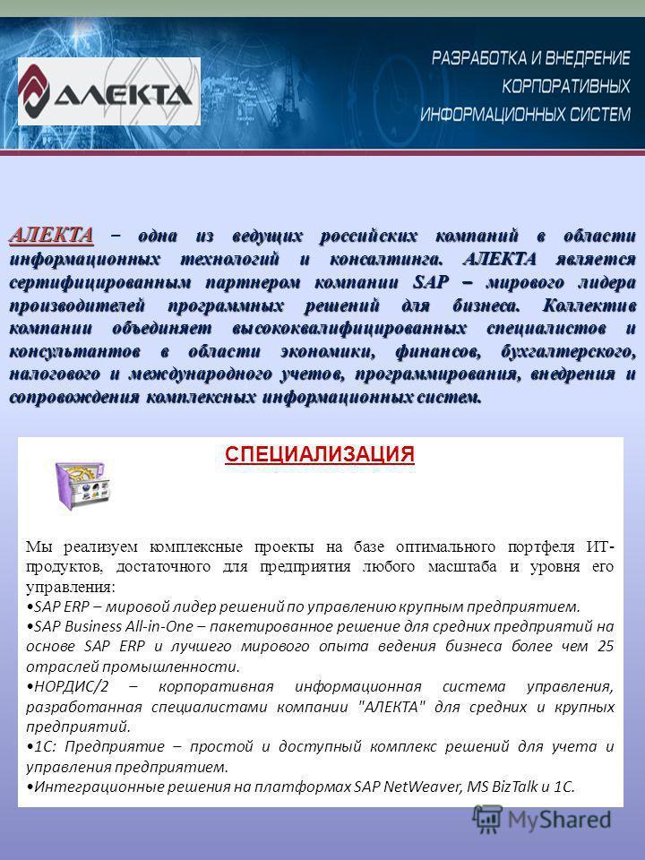 СПЕЦИАЛИЗАЦИЯ АЛЕКТА одна из ведущих российских компаний в области информационных технологий и консалтинга. АЛЕКТА является сертифицированным партнером компании SAP – мирового лидера производителей программных решений для бизнеса. Коллектив компании