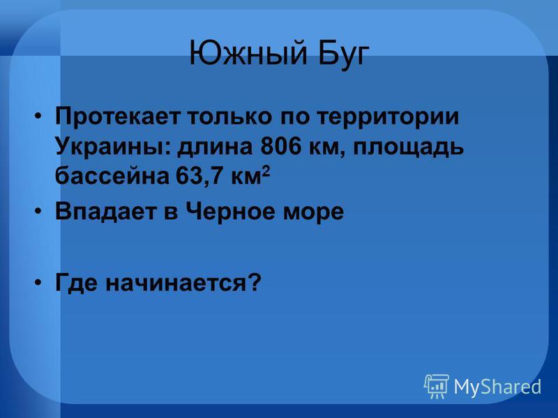 Южный Буг Протекает только по территории Украины: длина 806 км, площадь бассейна 63,7 км 2 Впадает в Черное море Где начинается?