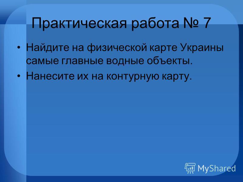 Практическая работа 7 Найдите на физической карте Украины самые главные водные объекты. Нанесите их на контурную карту.
