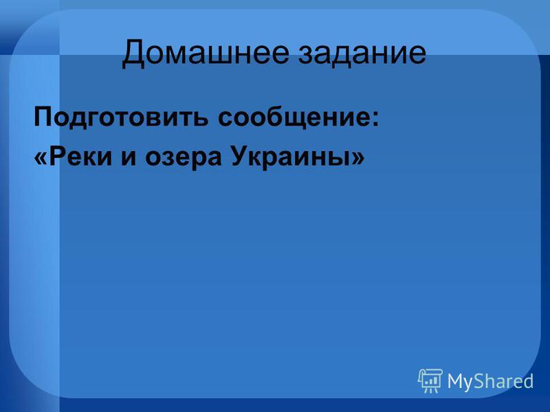Домашнее задание Подготовить сообщение: «Реки и озера Украины»