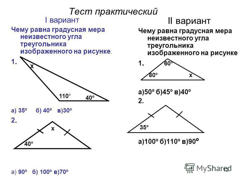 12 Тест практический I вариант Чему равна градусная мера неизвестного угла треугольника изображенного на рисунке. 1. а) 35º б) 40º в)30º 2. а) 90º б) 100º в)70º II вариант Чему равна градусная мера неизвестного угла треугольника изображенного на рису