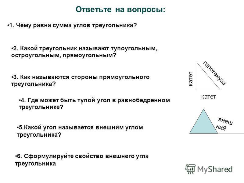 2 Ответьте на вопросы: 1. Чему равна сумма углов треугольника? 2. Какой треугольник называют тупоугольным, остроугольным, прямоугольным? 3. Как называются стороны прямоугольного треугольника? 4. Где может быть тупой угол в равнобедренном треугольнике