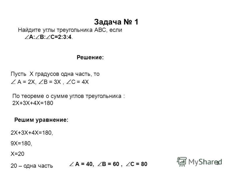 8 Задача 1 Найдите углы треугольника АВС, если А: В: С=2:3:4. Решение: Пусть Х градусов одна часть, то А = 2Х, В = 3Х, С = 4Х По теореме о сумме углов треугольника : 2Х+3Х+4Х=180 Решим уравнение: 2Х+3Х+4Х=180, 9Х=180, Х=20 20 – одна часть А = 40, В =