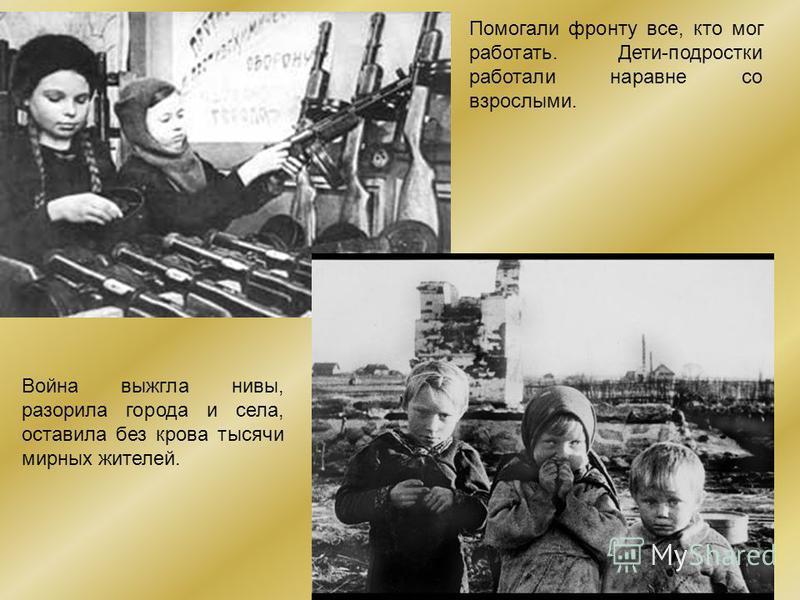 Помогали фронту все, кто мог работать. Дети-подростки работали наравне со взрослыми. Война выжгла нивы, разорила города и села, оставила без крова тысячи мирных жителей.