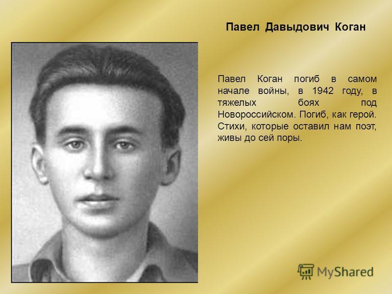 Павел Давыдович Коган Павел Коган погиб в самом начале войны, в 1942 году, в тяжелых боях под Новороссийском. Погиб, как герой. Стихи, которые оставил нам поэт, живы до сей поры.