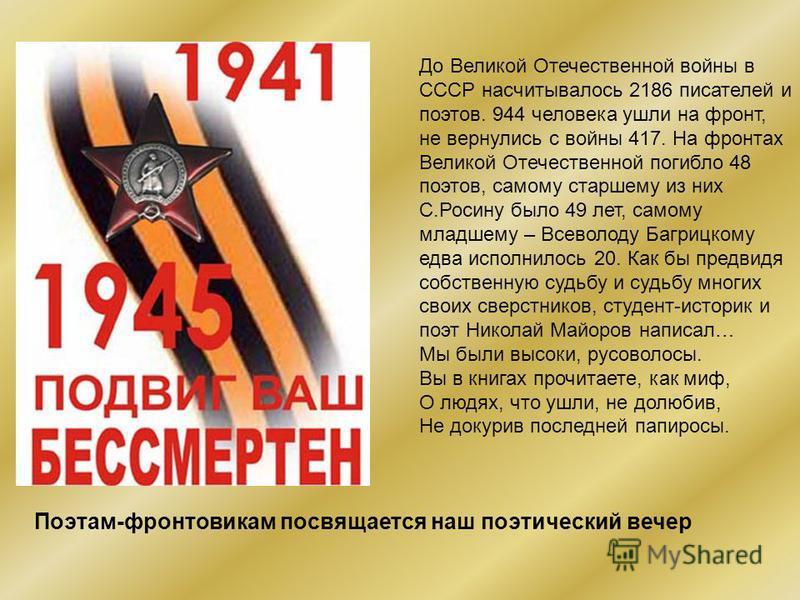 До Великой Отечественной войны в СССР насчитывалось 2186 писателей и поэтов. 944 человека ушли на фронт, не вернулись с войны 417. На фронтах Великой Отечественной погибло 48 поэтов, самому старшему из них С.Росину было 49 лет, самому младшему – Всев