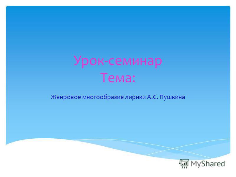 Урок-семинар Тема: Жанровое многообразие лирики А.С. Пушкина