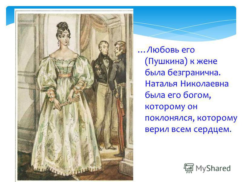 …Любовь его (Пушкина) к жене была безгранична. Наталья Николаевна была его богом, которому он поклонялся, которому верил всем сердцем.