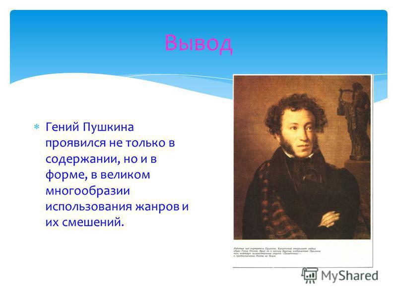 Вывод Гений Пушкина проявился не только в содержании, но и в форме, в великом многообразии использования жанров и их смешений.