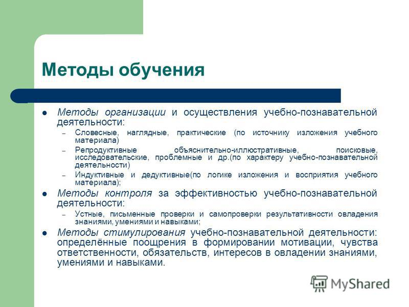 Методы обучения Методы организации и осуществления учебно-познавательной деятельности: – Словесные, наглядные, практические (по источнику изложения учебного материала) – Репродуктивные объяснительно-иллюстративные, поисковые, исследовательские, пробл