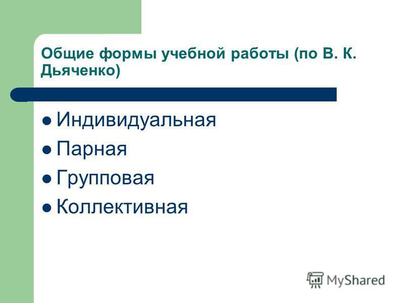 Общие формы учебной работы (по В. К. Дьяченко) Индивидуальная Парная Групповая Коллективная
