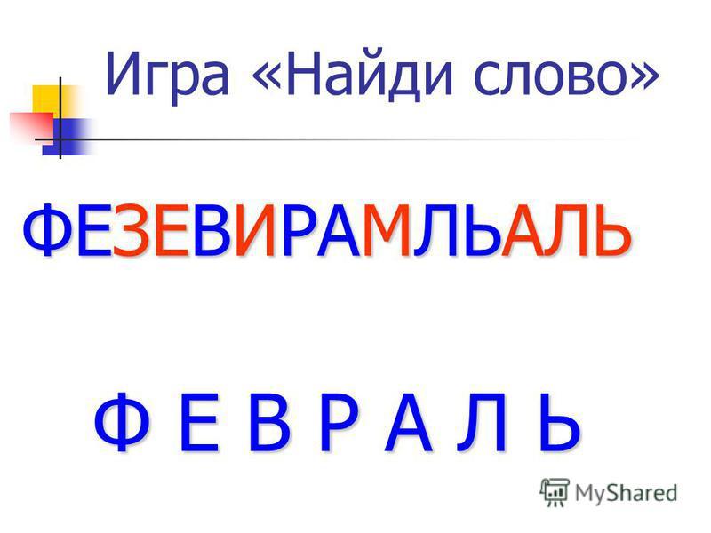 Игра «Найди слово» ФЕЗЕВИРАМЛЬАЛЬ Ф Е В Р А Л Ь