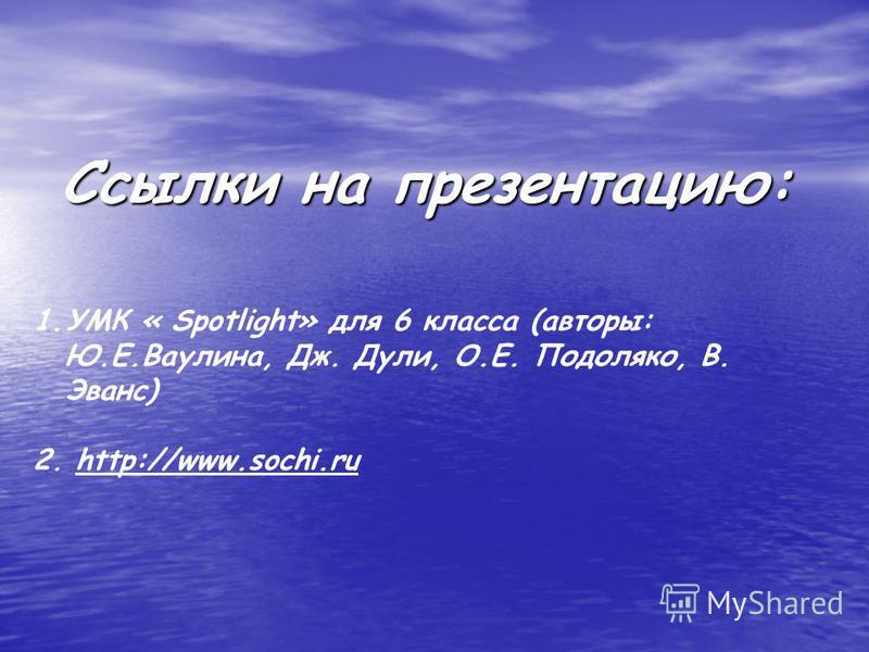 Ссылки на презентацию: 1.УМК « Spotlight» для 6 класса (авторы: Ю.Е.Ваулина, Дж. Дули, О.Е. Подоляко, В. Эванс) 2. http://www.sochi.ru