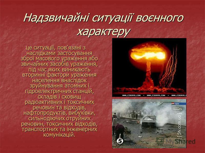 Надзвичайні ситуації воєнного характеру це ситуації, повязані з наслідками застосування зброї масового ураження або звичайних засобів ураження, під час яких виникають вторинні фактори ураження населення внаслідок зруйнування атомних і гідроелектрични
