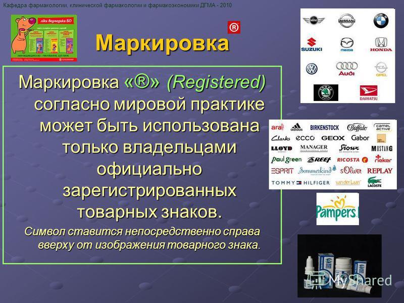 Маркировка «®» (Registered) согласно мировой практике может быть использована только владельцами официально зарегистрированных товарных знаков. Символ ставится непосредственно справа вверху от изображения товарного знака. Кафедра фармакологии, клинич