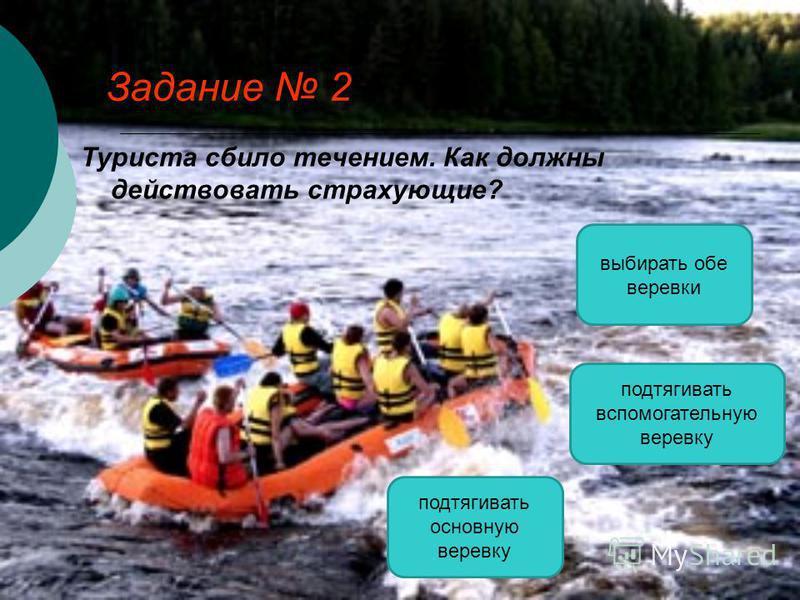 Задание 2 Туриста сбило течением. Как должны действовать страхующие? подтягивать вспомогательную веревку подтягивать основную веревку выбирать обе веревки