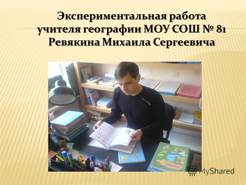 Экспериментальная работа учителя географии МОУ СОШ 81 Ревякина Михаила Сергеевича