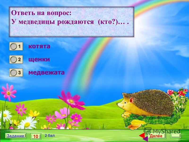 Далее 10 Задание 2 бал. 1111 2222 3333 Ответь на вопрос: У медведицы рождаются (кто?)…. котята щенки медвежата