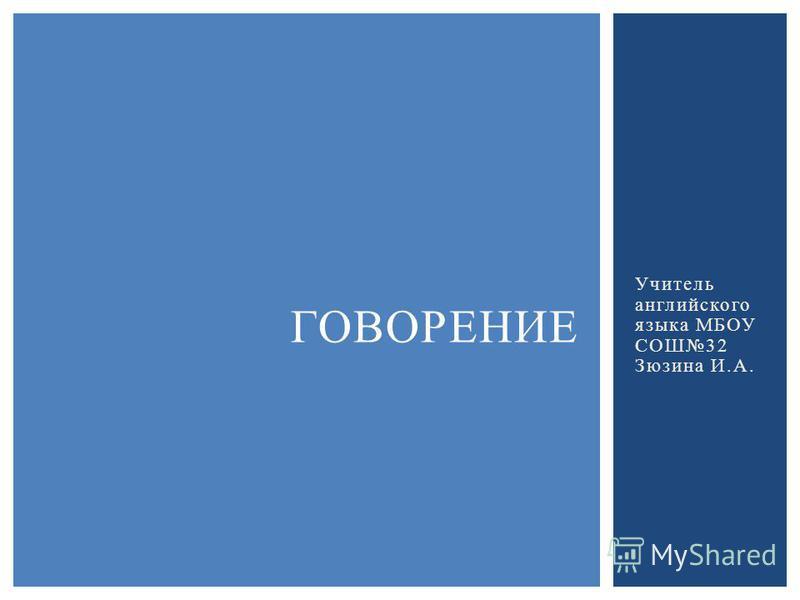 Учитель английского языка МБОУ СОШ32 Зюзина И.А. ГОВОРЕНИЕ
