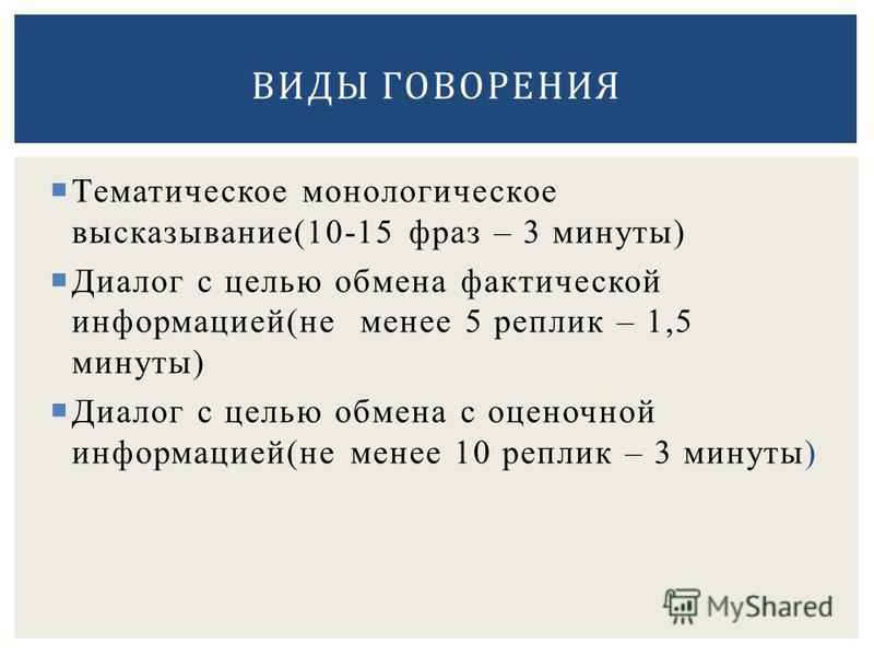Тематическое монологическое высказывание(10-15 фраз – 3 минуты) Диалог с целью обмена фактической информацией(не менее 5 реплик – 1,5 минуты) Диалог с целью обмена с оценочной информацией(не менее 10 реплик – 3 минуты) ВИДЫ ГОВОРЕНИЯ