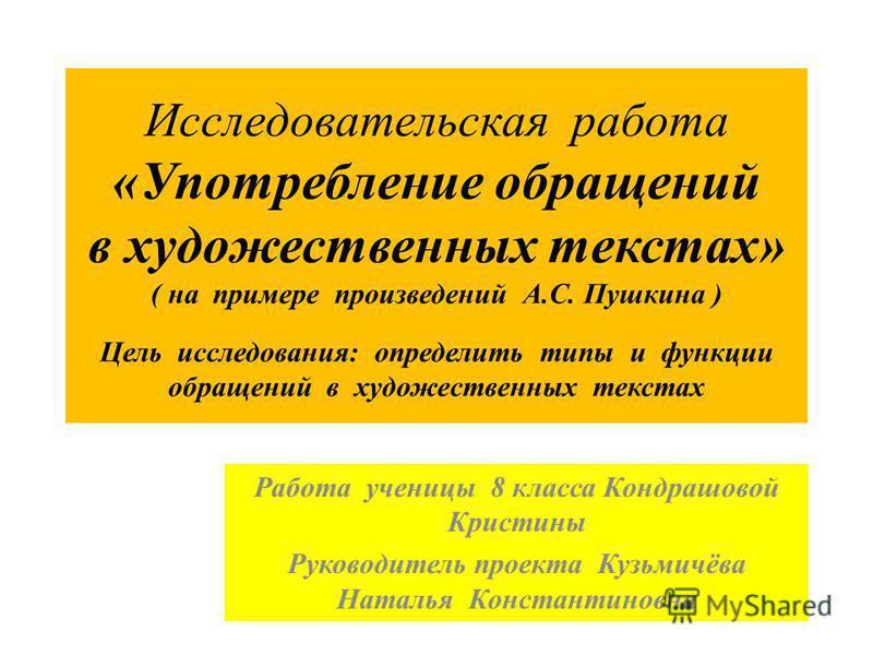 Исследовательская работа «Употребление обращений в художественных текстах» ( на примере произведений А.С. Пушкина ) Цель исследования: определить типы и функции обращений в художественных текстах Работа ученицы 8 класса Кондрашовой Кристины Руководит