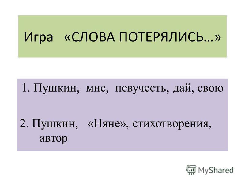 Игра «СЛОВА ПОТЕРЯЛИСЬ…» 1. Пушкин, мне, певучесть, дай, свою 2. Пушкин, «Няне», стихотворения, автор