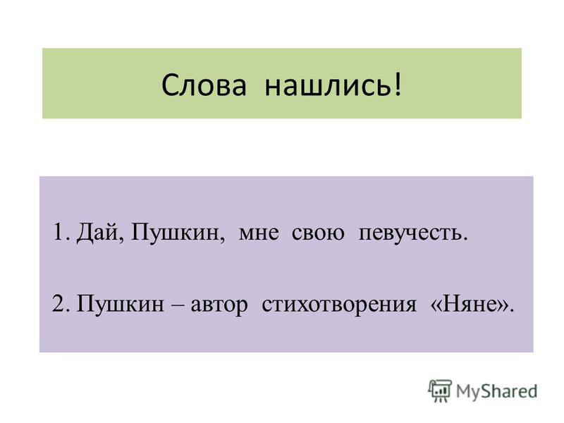 Слова нашлись! 1. Дай, Пушкин, мне свою певучесть. 2. Пушкин – автор стихотворения «Няне».