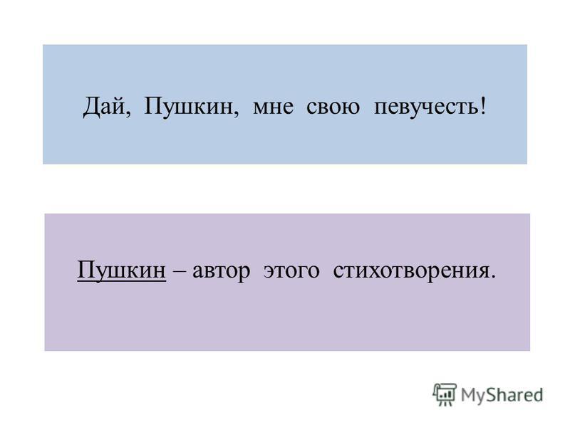Дай, Пушкин, мне свою певучесть! Пушкин – автор этого стихотворения.