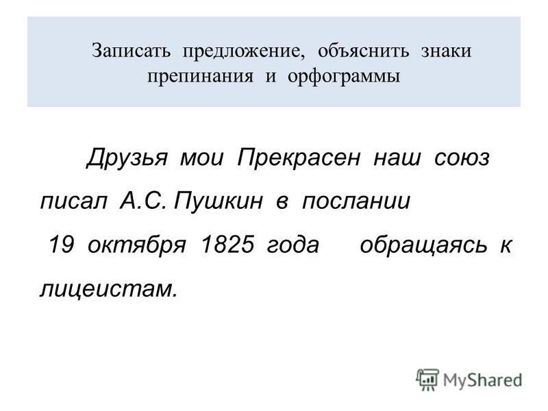 Записать предложение, объяснить знаки препинания и орфограммы Друзья мои Прекрасен наш союз писал А.С. Пушкин в послании 19 октября 1825 года обращаясь к лицеистам.