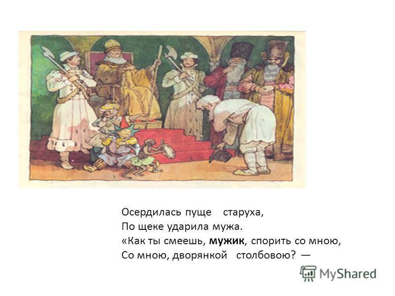 Осердилась пуще старуха, По щеке ударила мужа. «Как ты смеешь, мужик, спорить со мною, Со мною, дворянкой столбовою?