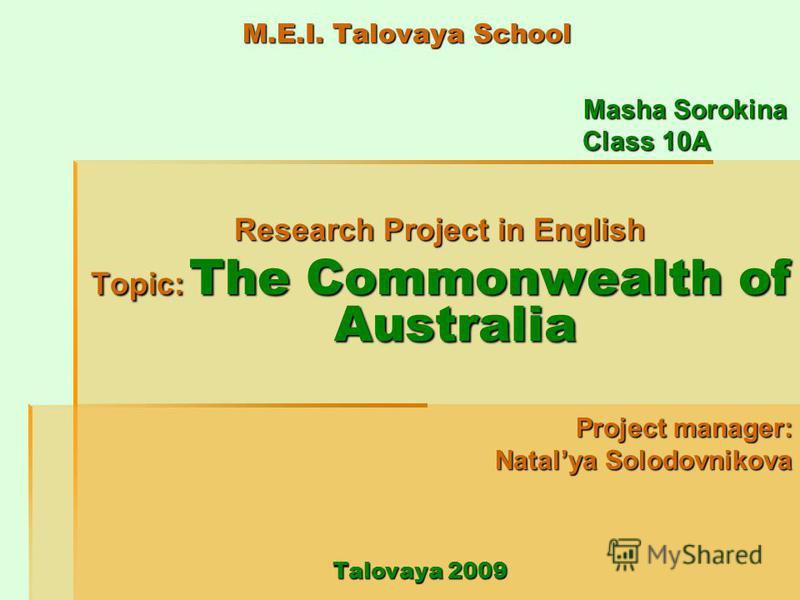 M.E.I. Talovaya School Masha Sorokina Masha Sorokina Class 10A Class 10A Research Project in English Topic: The Commonwealth of Australia Project manager: Natalya Solodovnikova Talovaya 2009